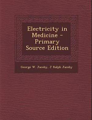 Electricity in Medicine - Primary Source Edition af George W. Jacoby, J. Ralph Jacoby
