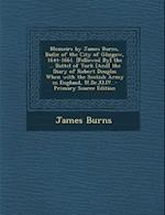 Memoirs by James Burns, Bailie of the City of Glasgow, 1644-1661. [Followed By] the ... Battel of York [And] the Diary of Robert Douglas When with the af James Burns