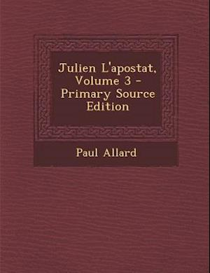 Julien L'Apostat, Volume 3 - Primary Source Edition af Paul Allard