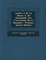 Lettre A M. Le Baron A. de Humboldt, Sur L'Invention de La Boussole - Primary Source Edition af Alexander Von Humboldt, Julius Von Klaproth, Alexander Von Humboldt