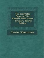 The Scientific Papers of Sir Charles Wheatstone af Charles Wheatstone