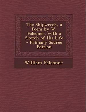 The Shipwreck, a Poem by W. Falconer, with a Sketch of His Life - Primary Source Edition af William Falconer