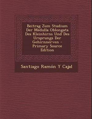 Beitrag Zum Studium Der Medulla Oblongata Des Kleinhirns Und Des Ursprungs Der Gehirnnerven - Primary Source Edition af Santiago Ramon Y. Cajal