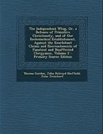 The Independent Whig, Or, a Defence of Primitive Christianity, and of Our Ecclesiastical Establishment, Against the Exorbitant Claims and Encroachment af John Trenchard, Thomas Gordon, John Holroyd Sheffield