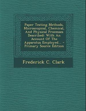 Paper Testing Methods, Microscopical, Chemical, and Physical Processes Described af Frederick C. Clark