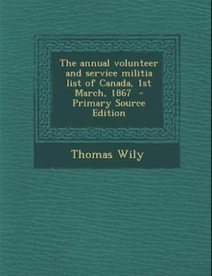 The Annual Volunteer and Service Militia List of Canada, 1st March, 1867 af Thomas Wily