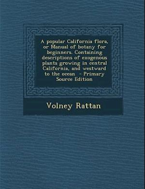 A   Popular California Flora, or Manual of Botany for Beginners. Containing Descriptions of Exogenous Plants Growing in Central California, and Westwa af Volney Rattan