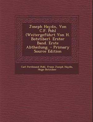 Joseph Haydn, Von C.F. Pohl (Weitergefuhrt Von H. Botstiber). Erster Band. Erste Abtheilung. - Primary Source Edition af Hugo Botstiber, Carl Ferdinand Pohl, Franz Joseph Haydn