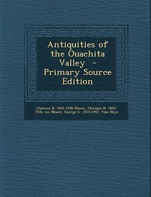 Antiquities of the Ouachita Valley - Primary Source Edition af George G. 1874-1957 Fmo Heye, Clarence Bloomfield Moore