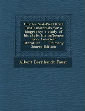 Charles Sealsfield (Carl Postl) Materials for a Biography; A Study of His Style; His Influence Upon American Literature .. - Primary Source Edition af Albert Bernhardt Faust