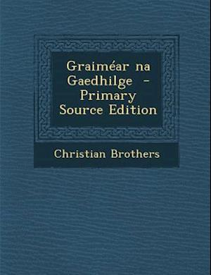 Graimear Na Gaedhilge - Primary Source Edition af Christian Brothers