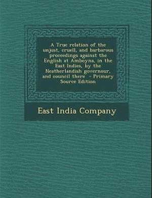 A   True Relation of the Unjust, Cruell, and Barbarous Proceedings Against the English at Amboyna, in the East Indies, by the Neatherlandish Governour af East India Company