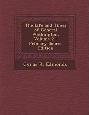 The Life and Times of General Washington, Volume 2 - Primary Source Edition af Cyrus R. Edmonds
