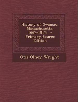History of Swansea, Massachusetts, 1667-1917; - Primary Source Edition af Otis Olney Wright