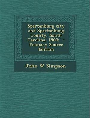 Spartanburg City and Spartanburg County, South Carolina, 1903; - Primary Source Edition af John W. Simpson