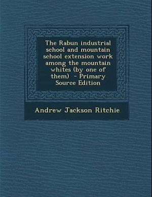 The Rabun Industrial School and Mountain School Extension Work Among the Mountain Whites (by One of Them) - Primary Source Edition af Andrew Jackson Ritchie