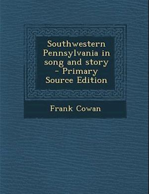 Southwestern Pennsylvania in Song and Story af Frank Cowan