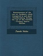 Reminiscences of the War; Or, Incidents Which Transpired in and about Chambersburg, During the War of the Rebellion - Primary Source Edition af Jacob Hoke