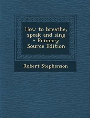 How to Breathe, Speak and Sing - Primary Source Edition af Robert Stephenson