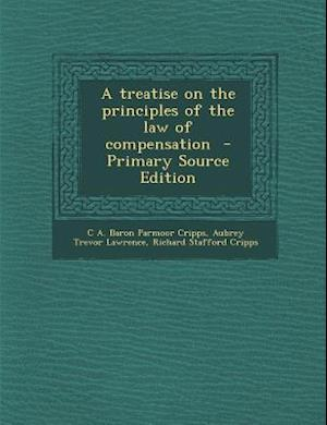 A Treatise on the Principles of the Law of Compensation af C. a. Baron Parmoor Cripps, Richard Stafford Cripps, Aubrey Trevor Lawrence