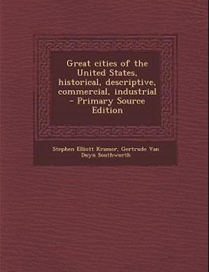 Great Cities of the United States, Historical, Descriptive, Commercial, Industrial af Stephen Elliott Kramer, Gertrude Van Duyn Southworth