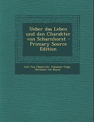 Ueber Das Leben Und Den Charakter Von Scharnhorst af Carl von Clausewitz, Hermann Von Boyen, Johannes Voigt