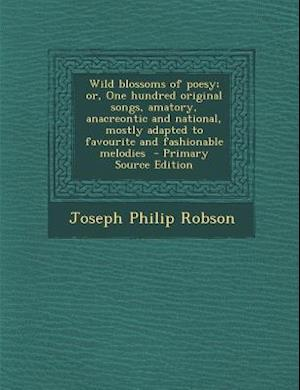 Wild Blossoms of Poesy; Or, One Hundred Original Songs, Amatory, Anacreontic and National, Mostly Adapted to Favourite and Fashionable Melodies af Joseph Philip Robson