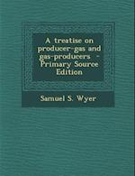 A Treatise on Producer-Gas and Gas-Producers af Samuel S. Wyer