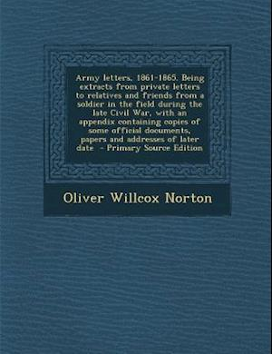 Army Letters, 1861-1865. Being Extracts from Private Letters to Relatives and Friends from a Soldier in the Field During the Late Civil War, with an A af Oliver Willcox Norton