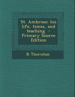 St. Ambrose; His Life, Times, and Teaching - Primary Source Edition af R. Thornton