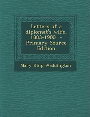 Letters of a Diplomat's Wife, 1883-1900 af Mary King Waddington