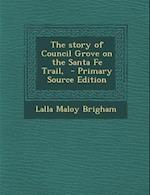 The Story of Council Grove on the Santa Fe Trail, - Primary Source Edition af Lalla Maloy Brigham