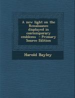 A New Light on the Renaissance Displayed in Contemporary Emblems - Primary Source Edition af Harold Bayley