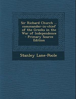 Sir Richard Church ... Commander-In-Chief of the Greeks in the War of Independence - Primary Source Edition af Stanley Lane-Poole