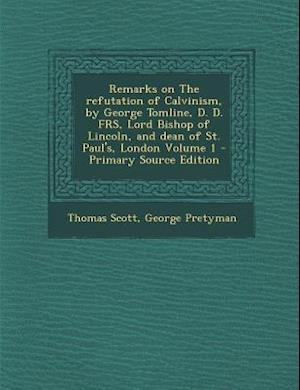 Remarks on the Refutation of Calvinism, by George Tomline, D. D. Frs, Lord Bishop of Lincoln, and Dean of St. Paul's, London Volume 1 af George Pretyman, Thomas Scott