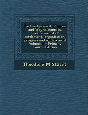 Past and Present of Lucas and Wayne Counties, Iowa, a Record of Settlement, Organization, Progress and Achievement Volume 1 af Theodore M. Stuart