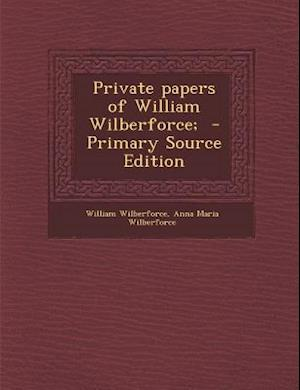 Private Papers of William Wilberforce; - Primary Source Edition af Anna Maria Wilberforce, William Wilberforce
