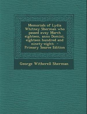 Memorials of Lydia Whitney Sherman Who Passed Away March Eighteen, Anno Domini, Eighteen Hundred and Ninety-Eight; af George Witherell Sherman