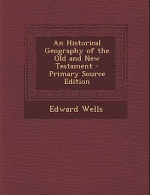 An Historical Geography of the Old and New Testament - Primary Source Edition af Edward Wells