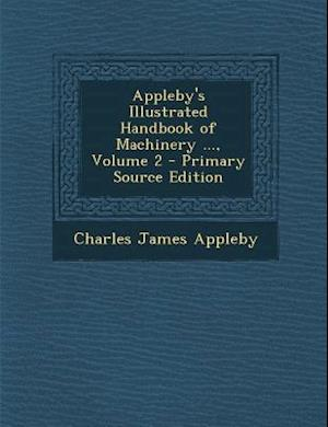 Appleby's Illustrated Handbook of Machinery ..., Volume 2 - Primary Source Edition af Charles James Appleby