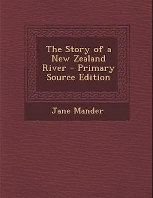 The Story of a New Zealand River - Primary Source Edition af Jane Mander