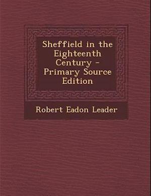 Sheffield in the Eighteenth Century - Primary Source Edition af Robert Eadon Leader