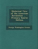 Historical View of the American Revolution ... - Primary Source Edition af George Washington Greene