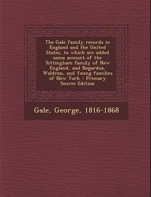 The Gale Family Records in England and the United States, to Which Are Added Some Account of the Tottingham Family of New England, and Bogardus, Waldr af George Gale