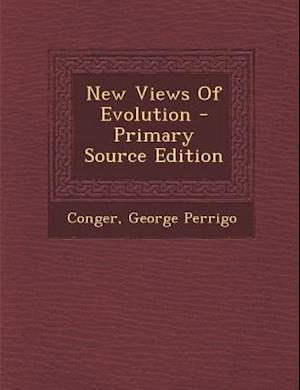 New Views of Evolution - Primary Source Edition af George Perrigo Conger