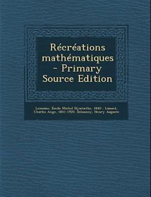 Recreations Mathematiques af Charles Ange Laisant, Emile Michel Hyacinthe Lemoine, Henry Auguste Delannoy