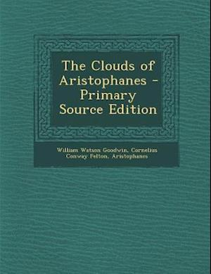 The Clouds of Aristophanes - Primary Source Edition af Aristophanes, William Watson Goodwin, Cornelius Conway Felton