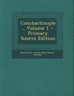 Constantinople, Volume 1 - Primary Source Edition af Edmondo De Amicis, Maria Hornor Lansdale