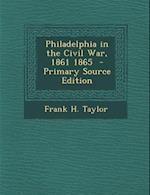 Philadelphia in the Civil War, 1861 1865 - Primary Source Edition af Frank H. Taylor