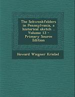 The Schwenkfelders in Pennsylvania, a Historical Sketch .. Volume 13 af Howard Wiegner Kriebel